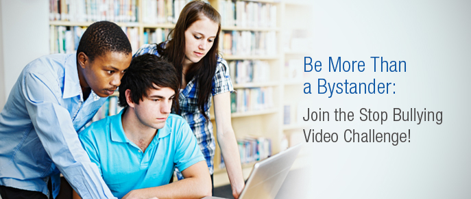 Be More Than a Bystander. Join the Stop Bullying Video Challenge.