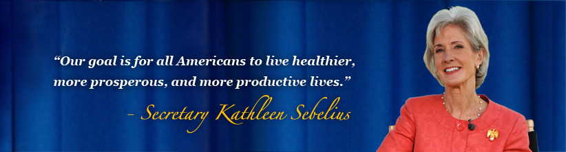 Our goal is for all Americans to live healthier more prosperous, and more productive lives.  - Secretary Sebelius