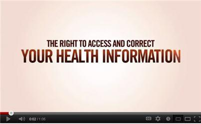 Photo: Did you know that you have a legal right to see and make corrections to the information in your health record? Watch this short video from the Dept of Health & Human Services to learn more. http://www.youtube.com/watch?v=JY1l5s8ED5c. This page also has lots more information on the right to access:  http://www.hhs.gov/ocr/privacy/hipaa/understanding/consumers/righttoaccessmemo.pdf for information on the right. Lastly, the state you live in also has laws covering your right to access your health information. This NLM-funded project at Georgetown University has guides for all 50 states: http://www.hpi.georgetown.edu/privacy/records.html. You can also check with your state's attorney general's office about the laws in your state.