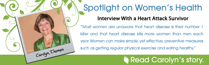 Spotlight on Women's Health - Interview With a Heart Attack Survivor, Carolyn Thomas. Most women are unaware that heart disease is their number one killer each year. Women can make simple yet effective preventive measures such as getting regular physical exercise and eating health. Read Carolyn's Story.