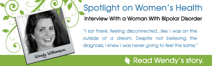 Spotlight on Women's Health - Interview with a woman with bipolar disorder - I sat there, feeling disconnected...like I was on the outside of a dream. Despite not believing the diagnosis, I knew I was never going to feel the same. - Read Wendy Willamson's story.