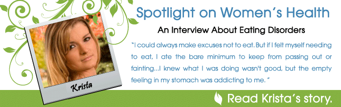 An Interview About Eating Disorders: Krista Barlow - I could always make excuses not to eat. But if I felt myself needing to eat, I ate the bare minimum to keep from passing out or fainting...I knew what I was doing wasn't good, but the empty feeling in my stomach was addicting to me.