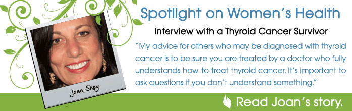 Spotlight on women's health. Interview with thyroid cancer survivor Joan Shey. My advice for others who may be diagnosed with thyroid cancer is to be sure you are treated by a doctor who fully understands how to treat thyroid cancer. It's important to ask questions if you don't understand something.