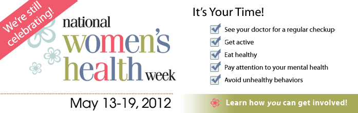 We're still celebrating! National Women's Health Week. May 13-19, 2012. It's your time! See your doctor for a regular checkup. Get active. Eat healthy. Pay attention to your mental health. Avoid unhealthy behaviors. Learn how you can get involved.
