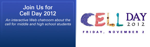 Join Us for Cell Day 2012, Friday, November 2. An interactive Web chatroom about the cell for middle and high school students