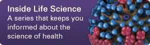 Inside LIfe Science: A series that keeps you informed about the science of health