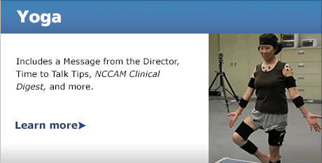 Yoga: Includes a Message from the Director, Time to Talk Tips, NCCAM Clinical Digest, and more.  READ MORE