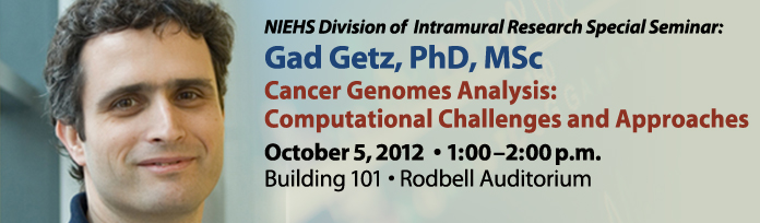 NIEHS Division of Intramural Research Special Seminar: Gad Getz, Ph.D. Cancer Genomes Analysis: Computational Challenges and Approaches. Oct 5th, 2012: 1-2pm.  Building 101 - Rodbell Auditorium