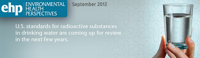 EHP: Environmental Health Perspectives September 2012: U.S. standards for radioactive substances in drinking water are coming up for review in the next few years.