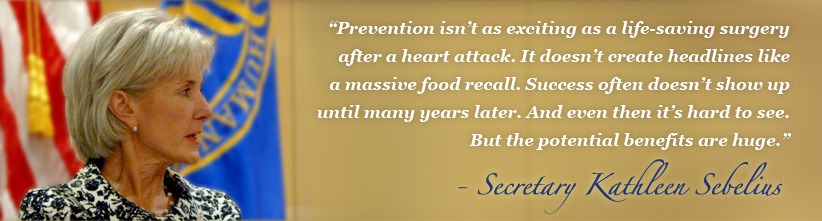 Prevention isn't as exciting as a life-saving surgery after a heart attack. It doesn't create headlines like a massive food recall. Success often doesn't show up until many years later. And even then it's hard to see. But the potential benefits are huge - Secretary Kathleen Sebelius