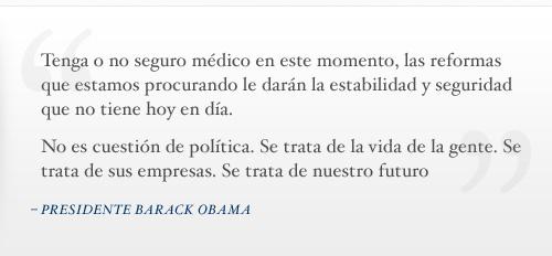 Tenga o no seguro médico en este momento, las reformas que estamos procurando le darán la estabilidad y seguridad que no tiene hoy en día. No es cuestión de política. Se trata de la vida de la gente. Se trata de sus empresas. Se trata de nuestro futuro. - Presidente Barack Obama