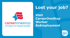 The official CareerOneStop logo - Lost your job? Visit CareerOneStop Worker ReEmployment. Click here to proceed to CareeerOneStop site.