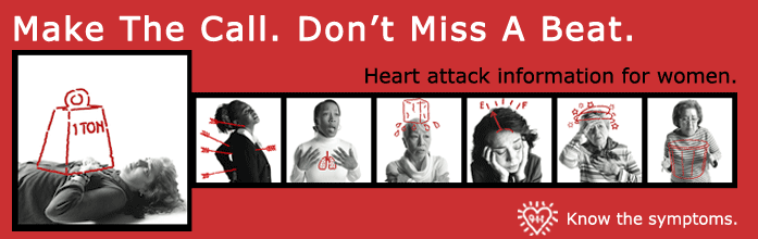 Make the call. Don't miss a beat. Heart attack for women. Know the symptoms.