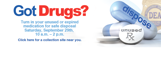 Got Drugs? Turn in your unused or expired medication for safe disposal Saturday, Sept. 29 10:00 a.m. to 2:00 p.m.  Click for collection location.