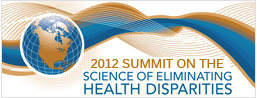 2012 Summit on the Science of Eliminating Health Disparities, Oct 31-Nov 3 2012, Gaylord Convention Center, National Harbor MD