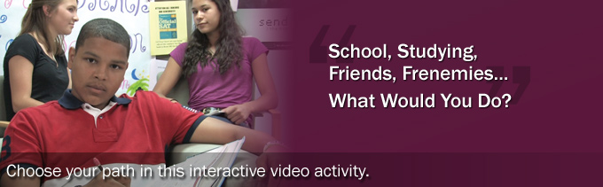 School, studying, friends, frenemies... What would you do? Choose your path in this interactive video activity.