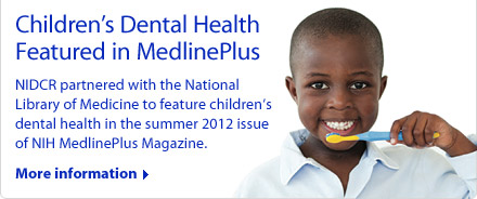 Children's Dental Health Featured in MedlinePlus: NIDCR partnered with the National Library of Medicine to feature children's dental health in the summer 2012 issue of NIH MedlinePlus Magazine.