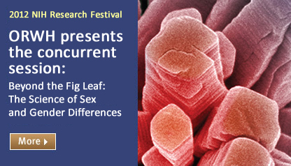 ORWH is pleased to present the concurrent session: Beyond the Fig Leaf: The Science of Sex and Gender Differences October 9, 2012, 3:00 – 5:00 pm NIH Campus Building 45