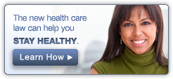 The new health care law can help you. Stay healthy. Learn how