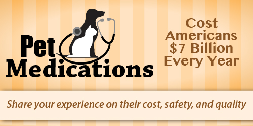 Pet medications cost Americans seven billion dollars every year. Share your experience on their cost, safety, and quality