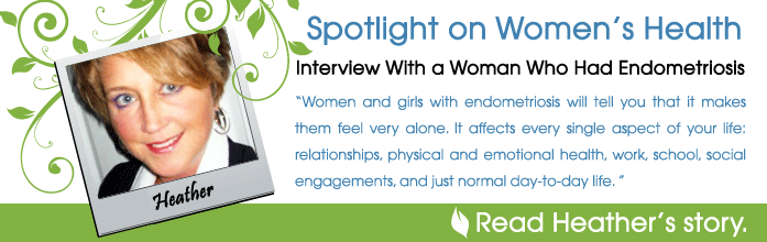 Spotlight on Women's Health - Interview With a Woman Who Had Endometriosis: Heather - Women and girls with endometriosis will tell you that it makes them feel very alone. It affects every single aspect of your life: relationships, physical and emotional health, work, school, social engagements, and just normal day-to-day life. I experienced all of that. - Read Heather's story.