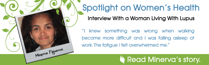 Spotlight on Women's Health - Interview With a Woman Living With Lupus - I knew something was wrong when walking became more difficult and I was falling asleep at work. The fatigue I felt overwhelmed me. - Read Minerva Figueroa's story.