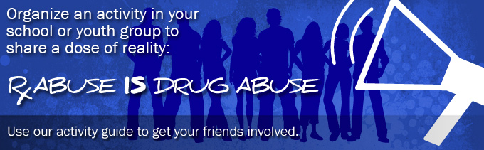 Organize an activity in your school or youth group to share a dose of reality: Rx abuse IS drug abuse. Use our activity guide to get your friends involved.