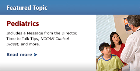 Featured Topic of the Month--Pediatrics: Includes a Message from the Director, Time to Talk Tips, NCCAM Clinical Digest, and more.  READ MORE