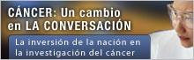 CÁNCER: Un cambio en  LA CONVERSACIÓN La inversión de la nación en la investigación del cáncer