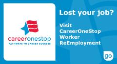 The official CareerOneStop logo - Lost your job? Visit CareerOneStop Worker ReEmployment. Click here to proceed to CareeerOneStop site.