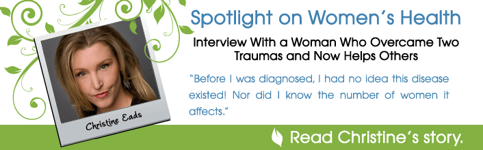 Spotlight on Women's Health - Interview With a Woman Who Overcame Two Traumas and Now Helps Others: Christine Eads - Before I was diagnosed, I had no ideas this disease existed! Nor did I know the number of women it affects. - Read Christine's story.