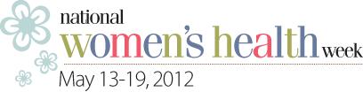 National Women's Health Week - May 13-19, 2012