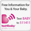 free information for you and your baby - text BABY to 511411 - text4baby