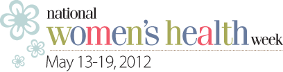 National Women's Health Week - May 13-19, 2012