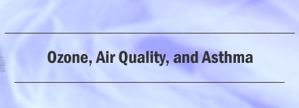 Ozone, Air Quality, and Asthma