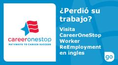 El logotipo oficial de CareerOneStop - ¿Perdió su trabajo? Visite CareerOneStop Worker ReEmployment. Haga clic aquí para ir al sitio web de CareeerOneStop (en inglés).