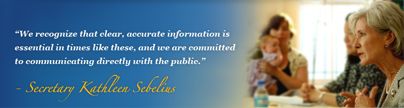 We recognize that clear, accurate information is essential in times like these, and we are committed to communicating directly with the public.  - Secretary Kathleen Sebelius