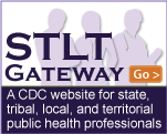 Visit the STLT Gateway: A CDC Web site for state, tribal, local, and territorial public health professionals.
