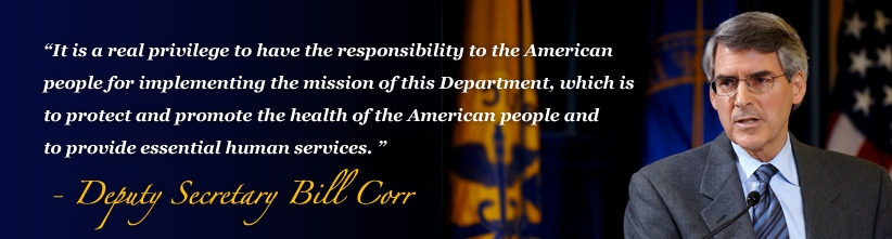 It is a real privilege to have the responsibility to the American people for implementing the mission of this Department, which is to protect and promote the health of the American people and to provide essential human services. -Deputy Secretary Bill Corr