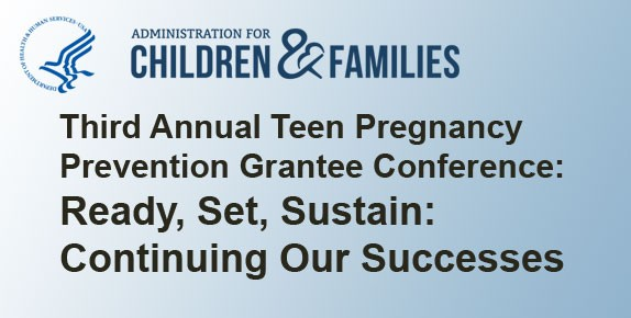 Third Annual Teen Pregnancy Prevention Grantee Conference: Ready, Set, Sustain, Continuing Our Successes