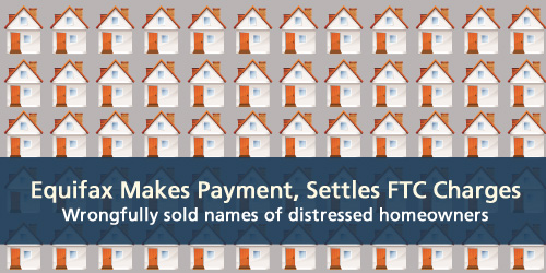 Equifax makes payment, settles FTC charges.  They wrongfully sold names of distressed homeowners