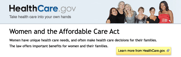 HealthCare.gov - Take health care into your own hands. Women and the Affordable Care Act - Women have unique health care needs, and often make health care decisions for their families. The law offers important benefits for women and their families. Learn more a from HealthCare.gov.