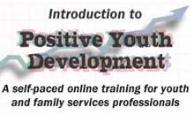 Introduction to Positive Youth Development: a self-paced online training for youth and family services professionals.