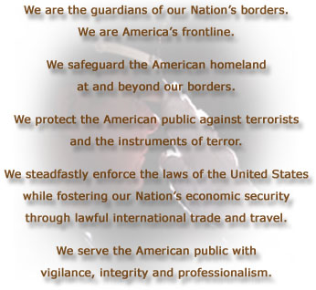 We are the guardians of our Nation's borders.   We are America's frontline.  We safeguard the American homeland  at and beyond our borders.  We protect the American public against terrorists  and the instruments of terror.  We steadfastly enforce the laws of the United States  while fostering our Nation's economic security  through lawful international trade and travel.  We serve the American public with  vigilance, integrity and professionalism.