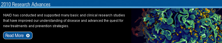 2010 Research Advances: NIAID has conducted and supported many basic and clinical research studies that have improved our understanding of disease and advanced the quest for new treatment and prevetion strategies