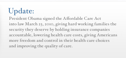 Update: President Obama signed the Affordable Care Act in to law March 23, 2010, giving hard working families the security they deserve by holding insurance companies accountable, lowering health care costs, giving Americans more freedom and control in their health care choices, and improving their quality of care.