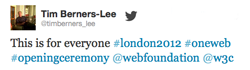 Tim Berners-Lee tweet from Olympics stage: This is for everyone #london2012 #oneweb #openingceremony @webfoundation @w3c