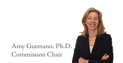 Amy Gutmann, Ph.D. Commission Chair