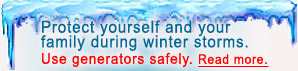 Protect yourself and your family during winter storms. Use generators safely. Read more.