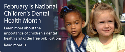 February is National Children's Dental Health Month - Learn more about the importance of children's dental health and order free publications.
